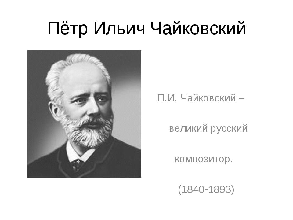 Пётр Ильич Чайковский П.И. Чайковский – великий русский композитор. (1840-1893)