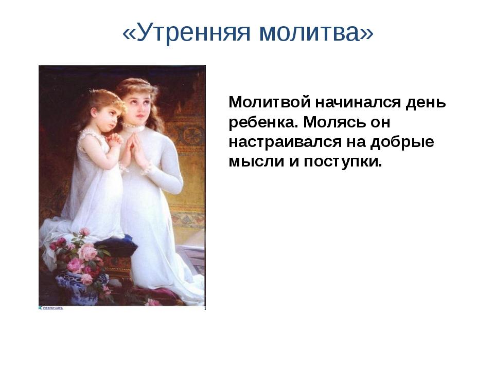 «Утренняя молитва» Молитвой начинался день ребенка. Молясь он настраивался н...