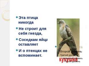 Эта птица никогда Не строит для себя гнезда, Соседкам яйца оставляет И о пте