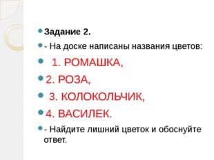 Задание 2. - На доске написаны названия цветов: 1. РОМАШКА, 2. РОЗА, 3. КОЛО