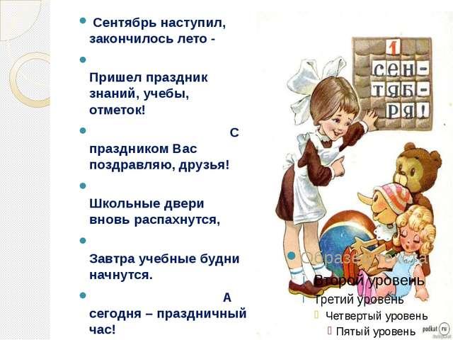 Сентябрь наступил, закончилось лето - Пришел праздник знаний, учебы, отметок...