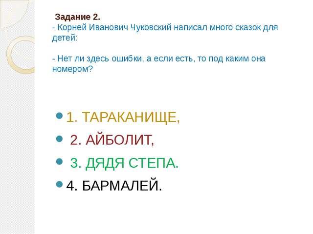 Задание 2. - Корней Иванович Чуковский написал много сказок для детей: - Нет...