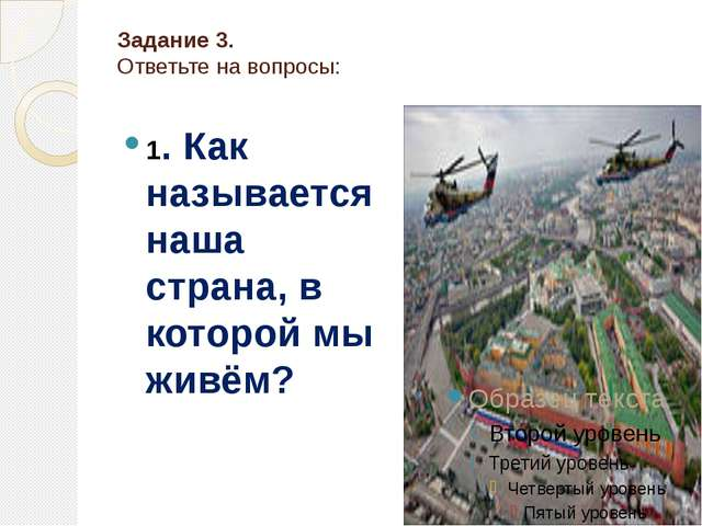 Задание 3. Ответьте на вопросы: 1. Как называется наша страна, в которой мы ж...