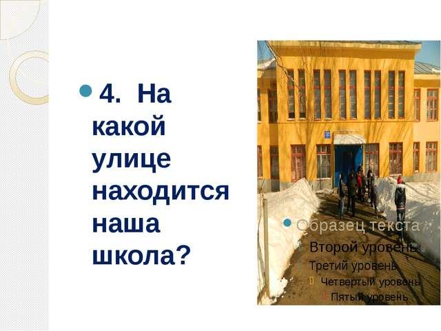 4. На какой улице находится наша школа?