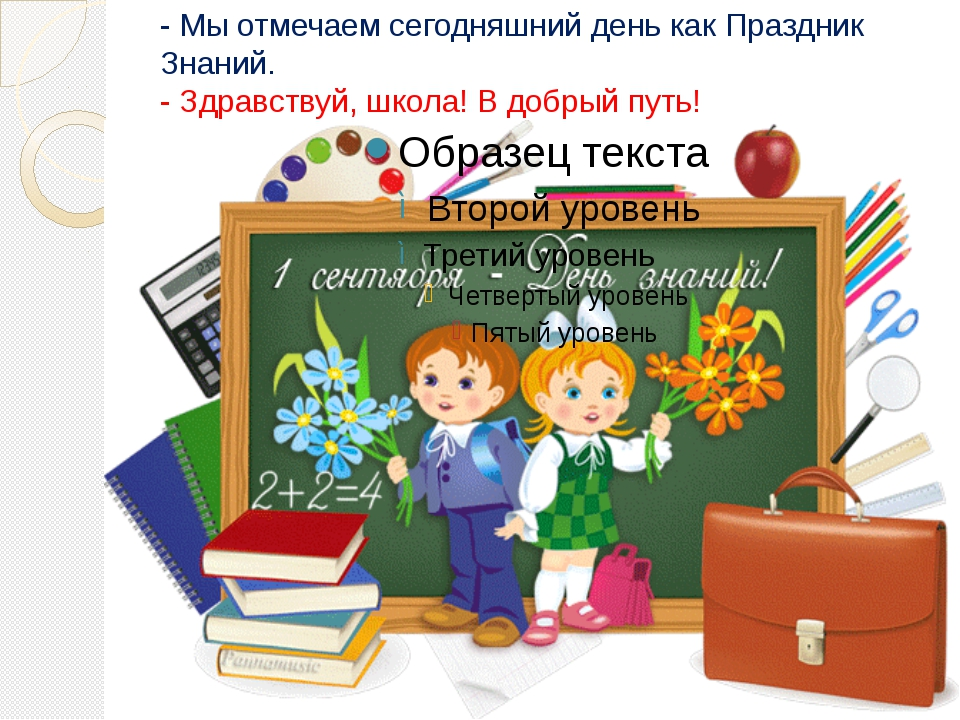 - Мы отмечаем сегодняшний день как Праздник Знаний. - Здравствуй, школа! В до...