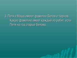 3. Петя и Миша имеют фамилии Белов и Чернов. Какую фамилию имеет каждый из ре