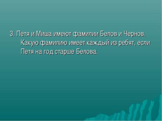 3. Петя и Миша имеют фамилии Белов и Чернов. Какую фамилию имеет каждый из ре...