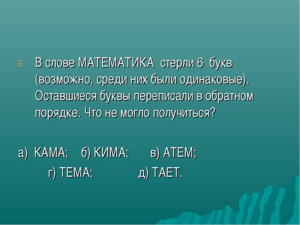 В слове МАТЕМАТИКА стерли 6 букв (возможно, среди них были одинаковые). Остав...