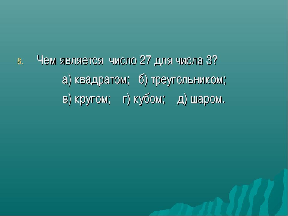 Чем является число 27 для числа 3? а) квадратом; б) треугольником; в) кругом;...