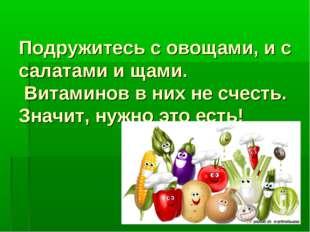 Подружитесь с овощами, и с салатами и щами. Витаминов в них не счесть. Значит