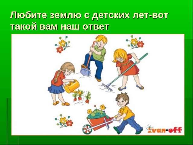 Любите землю с детских лет-вот такой вам наш ответ