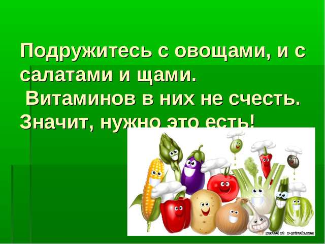 Подружитесь с овощами, и с салатами и щами. Витаминов в них не счесть. Значит...