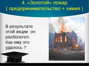 4. «Золотой» пожар ( предпринимательство + химия ) В результате этой акции он