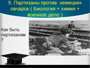 5. Партизаны против немецких овчарок ( Биология + химия + военное дело ) Как