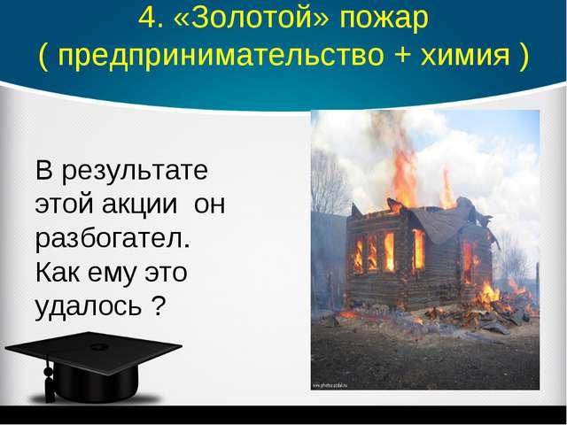 4. «Золотой» пожар ( предпринимательство + химия ) В результате этой акции он...