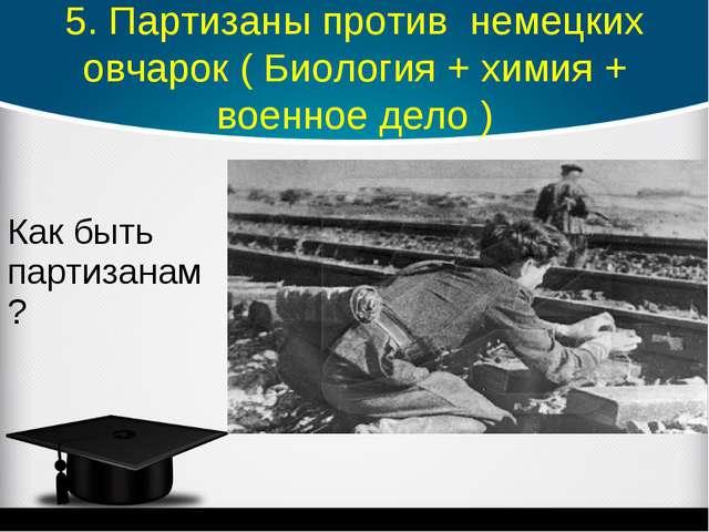 5. Партизаны против немецких овчарок ( Биология + химия + военное дело ) Как...
