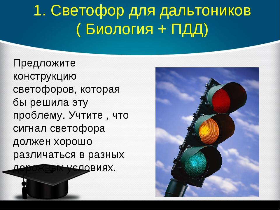 1. Светофор для дальтоников ( Биология + ПДД) Предложите конструкцию светофо...