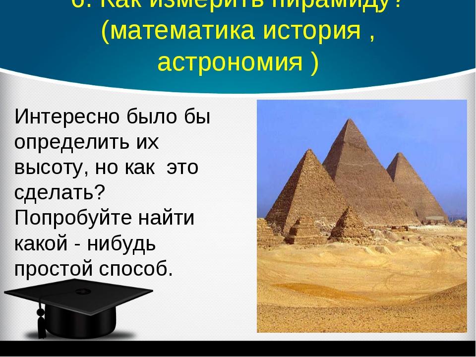 6. Как измерить пирамиду? (математика история , астрономия ) Интересно было б...