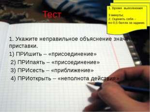 Тест 1. Укажите неправильное объяснение значения приставки. 1) ПРИшить – «при