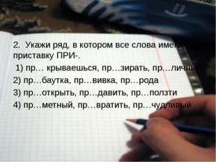 2. Укажи ряд, в котором все слова имеют приставку ПРИ-. 1) пр… крываешься,