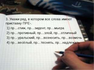3. Укажи ряд, в котором все слова имеют приставку ПРЕ-. 1) пр…стиж, пр…зиде