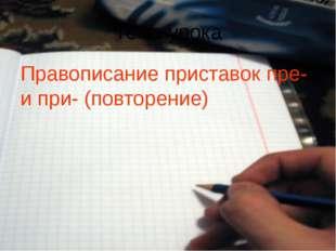 Тема урока Правописание приставок пре- и при- (повторение)