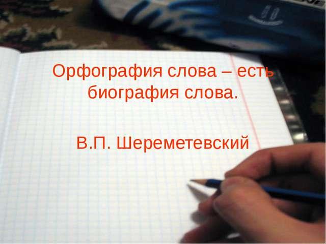 Орфография слова – есть биография слова. В.П. Шереметевский