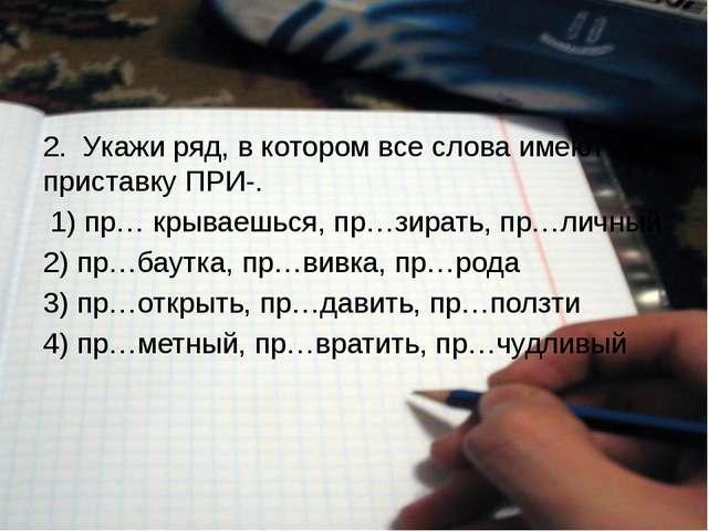 2. Укажи ряд, в котором все слова имеют приставку ПРИ-. 1) пр… крываешься,...