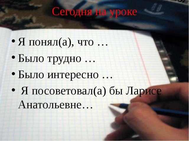 Сегодня на уроке Я понял(а), что … Было трудно … Было интересно … Я посоветов...