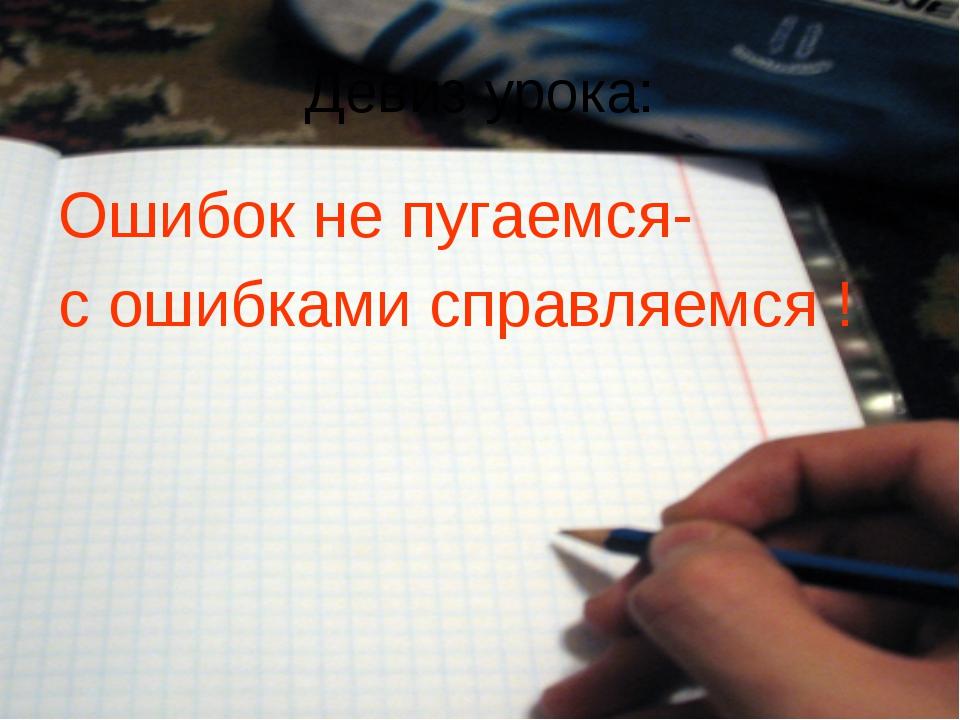 Девиз урока: Ошибок не пугаемся- с ошибками справляемся !