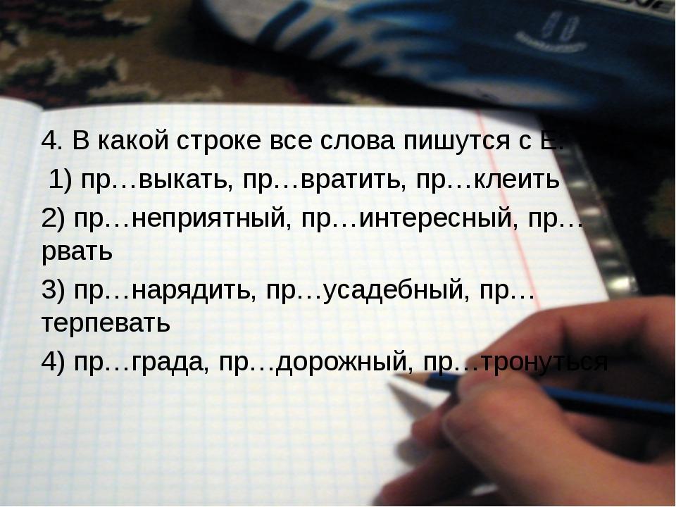4. В какой строке все слова пишутся с Е: 1) пр…выкать, пр…вратить, пр…клеит...