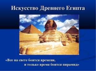 Искусство Древнего Египта «Все на свете боится времени, и только время боится