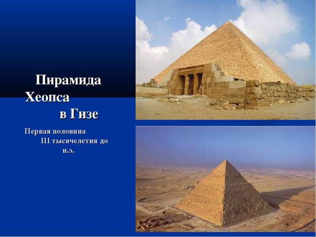 Пирамида Хеопса в Гизе Первая половина III тысячелетия до н.э.