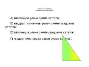 7. Теорема Пифагора: в прямоугольном треугольнике А) гипотенуза равна сумме