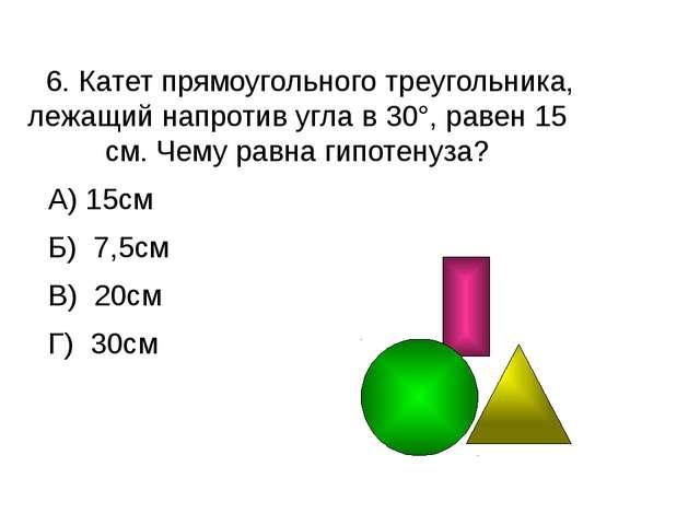 6. Катет прямоугольного треугольника, лежащий напротив угла в 30°, равен 15...
