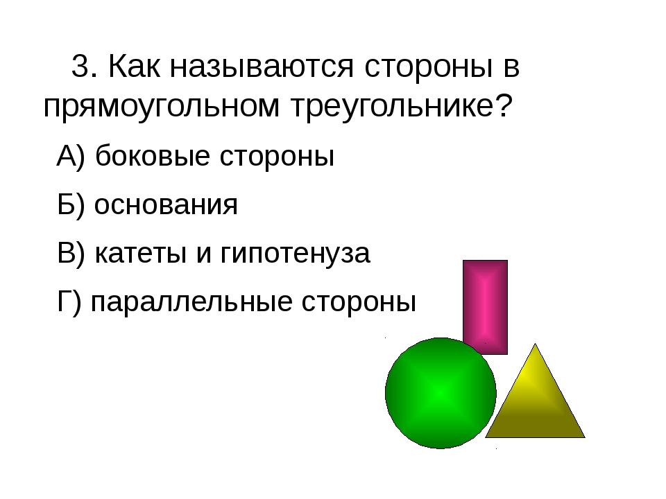 3. Как называются стороны в прямоугольном треугольнике? А) боковые стороны Б...