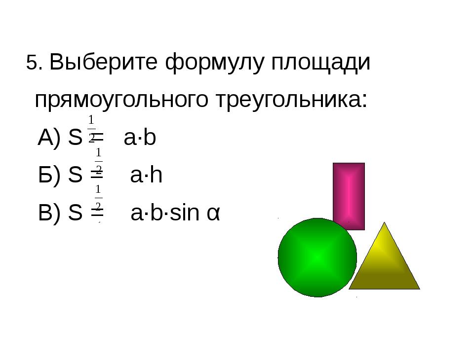 5. Выберите формулу площади прямоугольного треугольника: А) S = a·b Б) S = a·...
