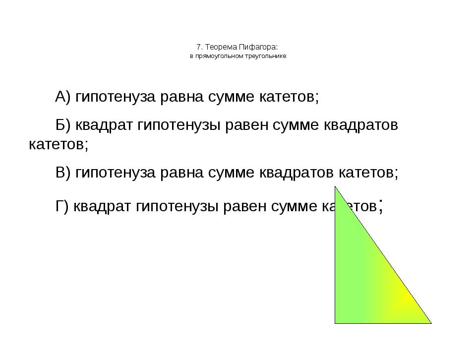 7. Теорема Пифагора: в прямоугольном треугольнике А) гипотенуза равна сумме...