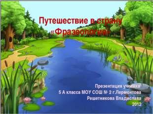 Путешествие в страну «Фразеология» Презентация ученика 5 А класса МОУ СОШ № 2