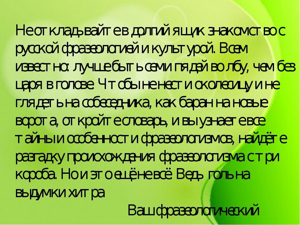 Не откладывайте в долгий ящик знакомство с русской фразеологией и культурой....