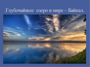 Глубочайшее озеро в мире – Байкал.