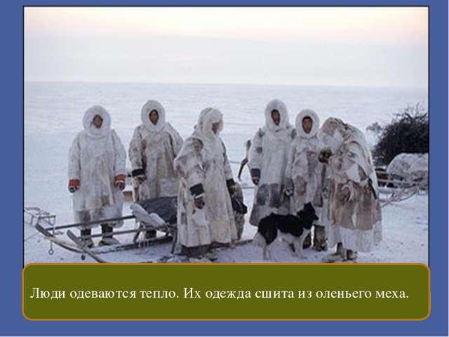 Люди одеваются тепло. Их одежда сшита из оленьего меха.