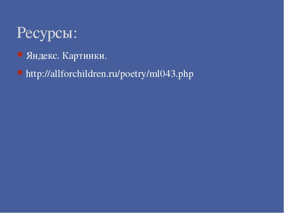 Яндекс. Картинки. http://allforchildren.ru/poetry/ml043.php Ресурсы: