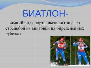 БИАТЛОН- зимнийвид спорта, лыжнаягонкасо стрельбой из винтовки на определе