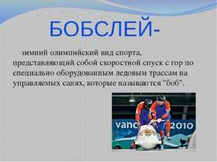 БОБСЛЕЙ-  зимний олимпийский вид спорта, представляющий собой скоростной спу