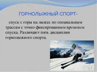 ГОРНОЛЫЖНЫЙ СПОРТ- спуск с горы на лыжах по специальным трассам с точно фикси