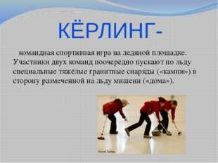 КЁРЛИНГ-  командная спортивная игра на ледяной площадке. Участники двух кома