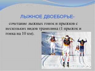 ЛЫЖНОЕ ДВОЕБОРЬЕ- сочетание лыжных гонок и прыжков с нескольких видов трампли