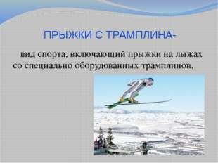 ПРЫЖКИ С ТРАМПЛИНА-  вид спорта, включающий прыжки на лыжах со специально об