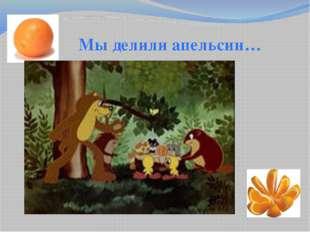 Мы делили апельсин…